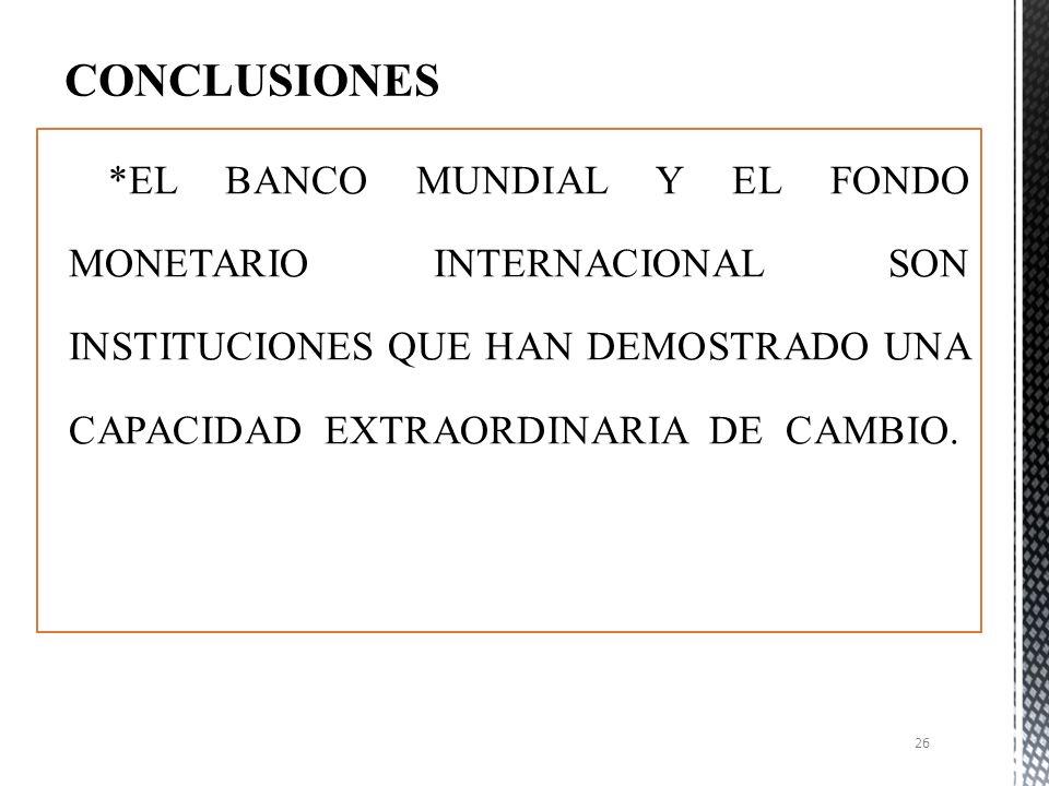 CONCLUSIONES *EL BANCO MUNDIAL Y EL FONDO MONETARIO INTERNACIONAL SON INSTITUCIONES QUE HAN DEMOSTRADO UNA CAPACIDAD EXTRAORDINARIA DE CAMBIO.
