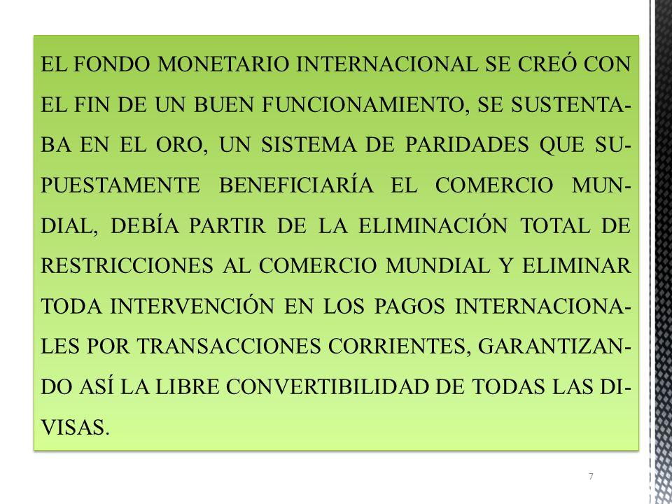 EL FONDO MONETARIO INTERNACIONAL SE CREÓ CON EL FIN DE UN BUEN FUNCIONAMIENTO, SE SUSTENTABA EN EL ORO, UN SISTEMA DE PARIDADES QUE SUPUESTAMENTE BENEFICIARÍA EL COMERCIO MUNDIAL, DEBÍA PARTIR DE LA ELIMINACIÓN TOTAL DE RESTRICCIONES AL COMERCIO MUNDIAL Y ELIMINAR TODA INTERVENCIÓN EN LOS PAGOS INTERNACIONALES POR TRANSACCIONES CORRIENTES, GARANTIZANDO ASÍ LA LIBRE CONVERTIBILIDAD DE TODAS LAS DIVISAS.