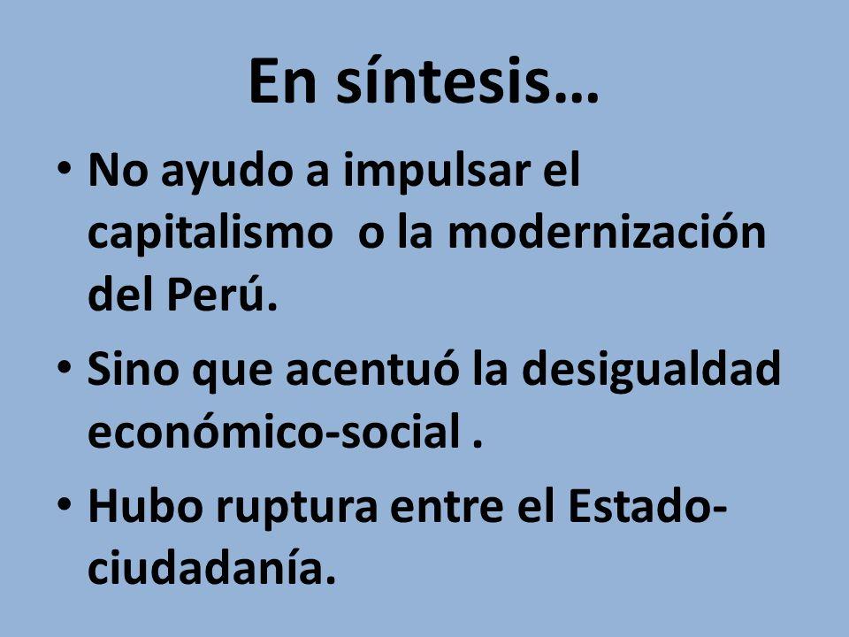 En síntesis… No ayudo a impulsar el capitalismo o la modernización del Perú. Sino que acentuó la desigualdad económico-social .