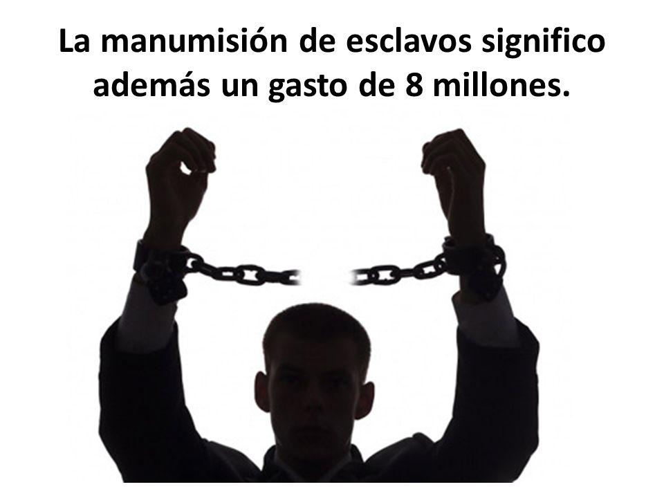 La manumisión de esclavos significo además un gasto de 8 millones.