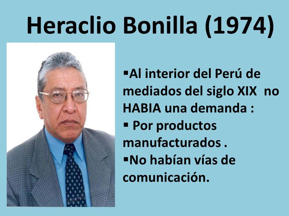 Heraclio Bonilla (1974) Al interior del Perú de mediados del siglo XIX no HABIA una demanda : Por productos manufacturados .