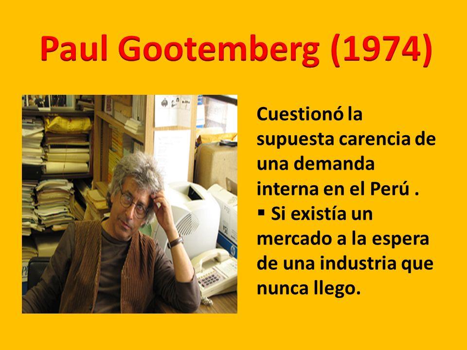 Paul Gootemberg (1974) Cuestionó la supuesta carencia de una demanda interna en el Perú .
