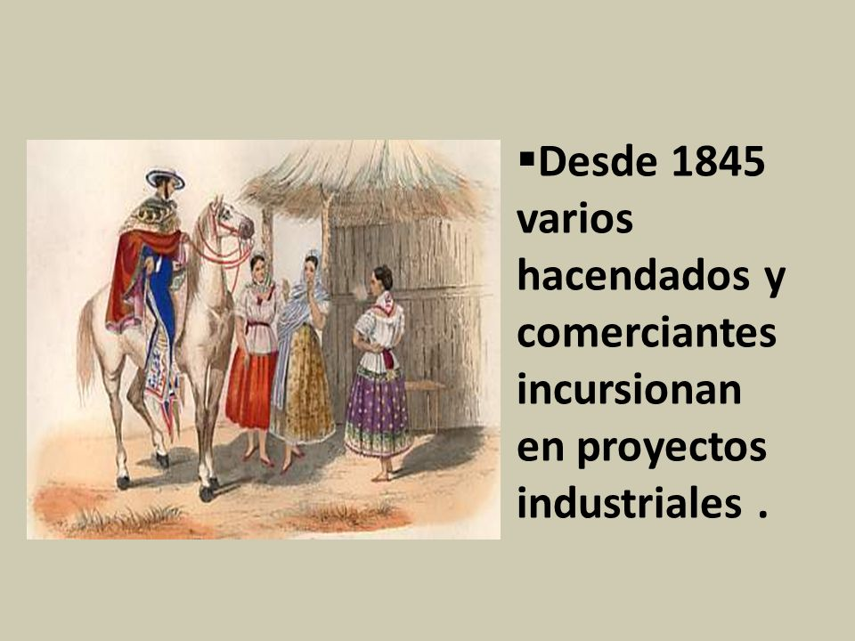 Desde 1845 varios hacendados y comerciantes incursionan en proyectos industriales .