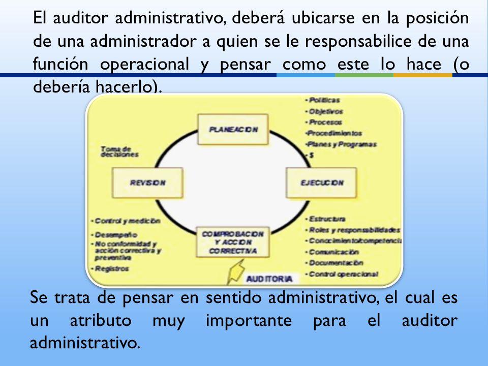 El auditor administrativo, deberá ubicarse en la posición de una administrador a quien se le responsabilice de una función operacional y pensar como este lo hace (o debería hacerlo).