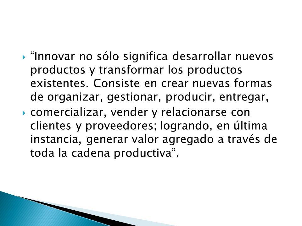 Innovar no sólo significa desarrollar nuevos productos y transformar los productos existentes. Consiste en crear nuevas formas de organizar, gestionar, producir, entregar,