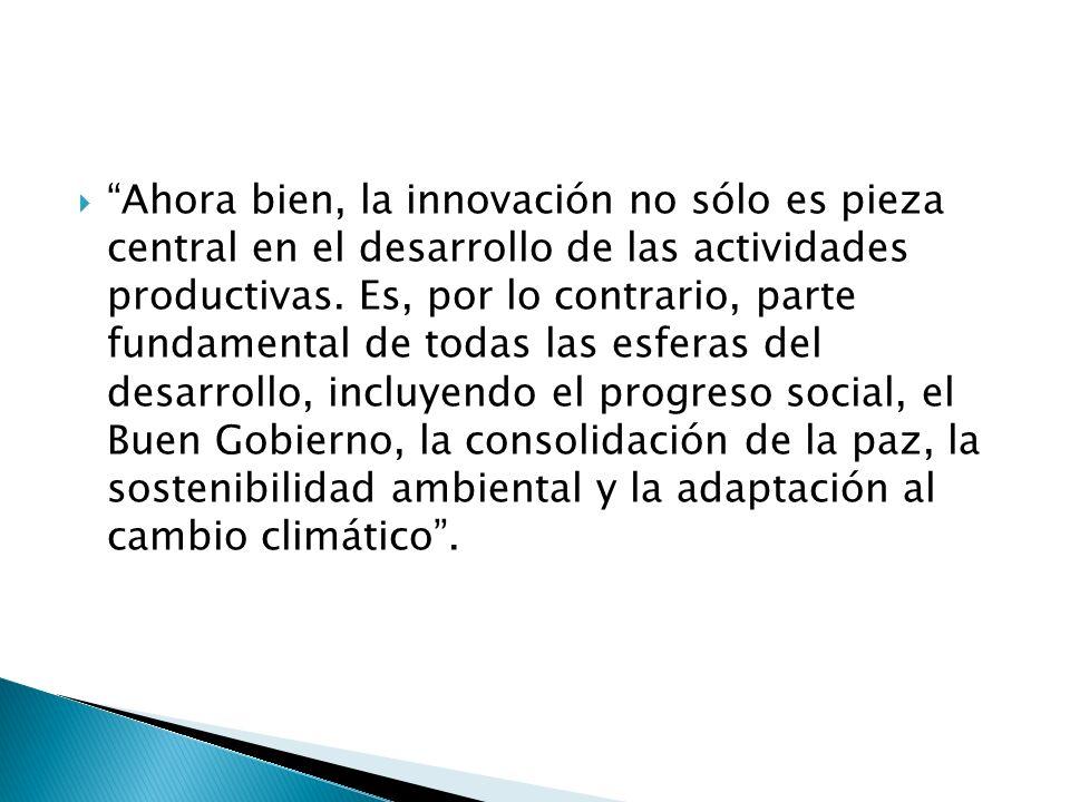 Ahora bien, la innovación no sólo es pieza central en el desarrollo de las actividades productivas.