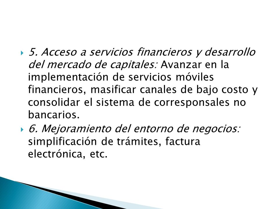 5. Acceso a servicios financieros y desarrollo del mercado de capitales: Avanzar en la implementación de servicios móviles financieros, masificar canales de bajo costo y consolidar el sistema de corresponsales no bancarios.