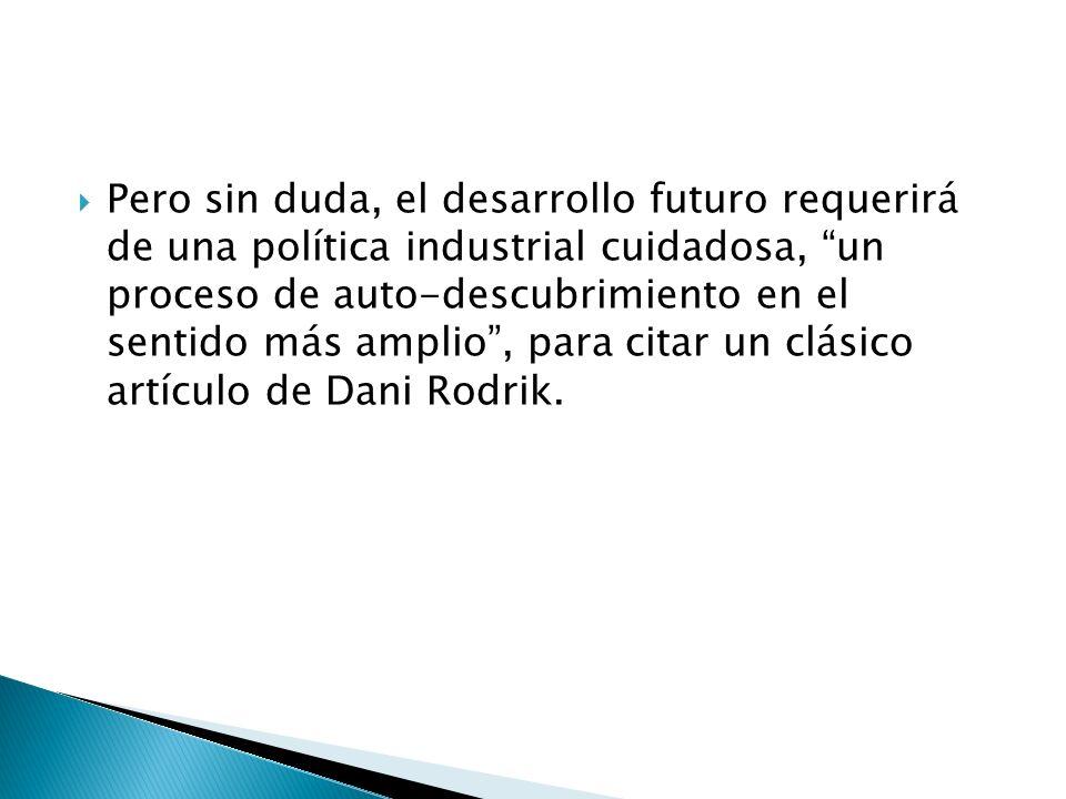 Pero sin duda, el desarrollo futuro requerirá de una política industrial cuidadosa, un proceso de auto-descubrimiento en el sentido más amplio , para citar un clásico artículo de Dani Rodrik.