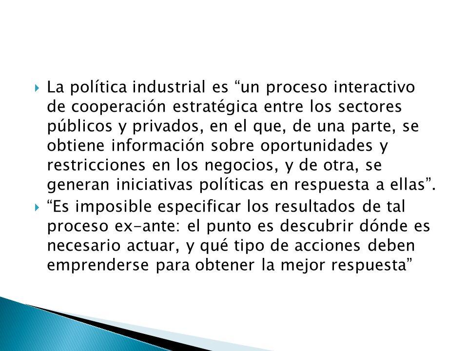 La política industrial es un proceso interactivo de cooperación estratégica entre los sectores públicos y privados, en el que, de una parte, se obtiene información sobre oportunidades y restricciones en los negocios, y de otra, se generan iniciativas políticas en respuesta a ellas .