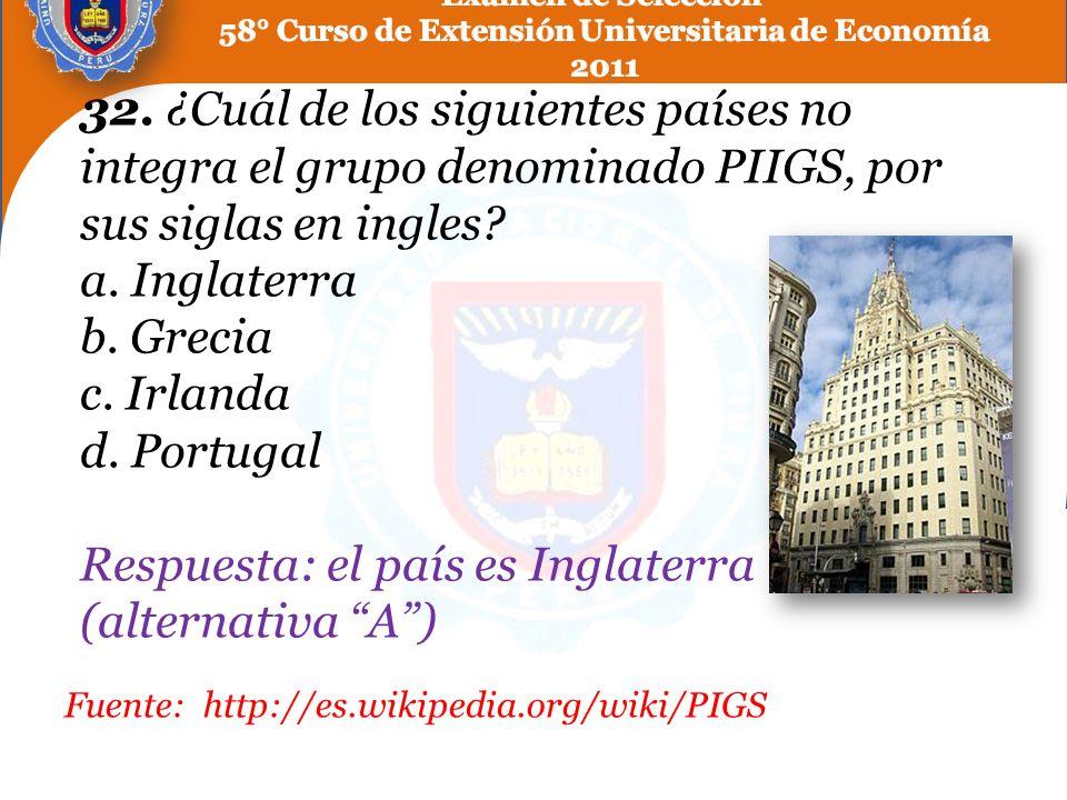 32. ¿Cuál de los siguientes países no integra el grupo denominado PIIGS, por sus siglas en ingles a. Inglaterra b. Grecia c. Irlanda d. Portugal Respuesta: el país es Inglaterra (alternativa A )