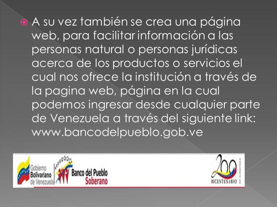 A su vez también se crea una página web, para facilitar información a las personas natural o personas jurídicas acerca de los productos o servicios el cual nos ofrece la institución a través de la pagina web, página en la cual podemos ingresar desde cualquier parte de Venezuela a través del siguiente link: www.bancodelpueblo.gob.ve