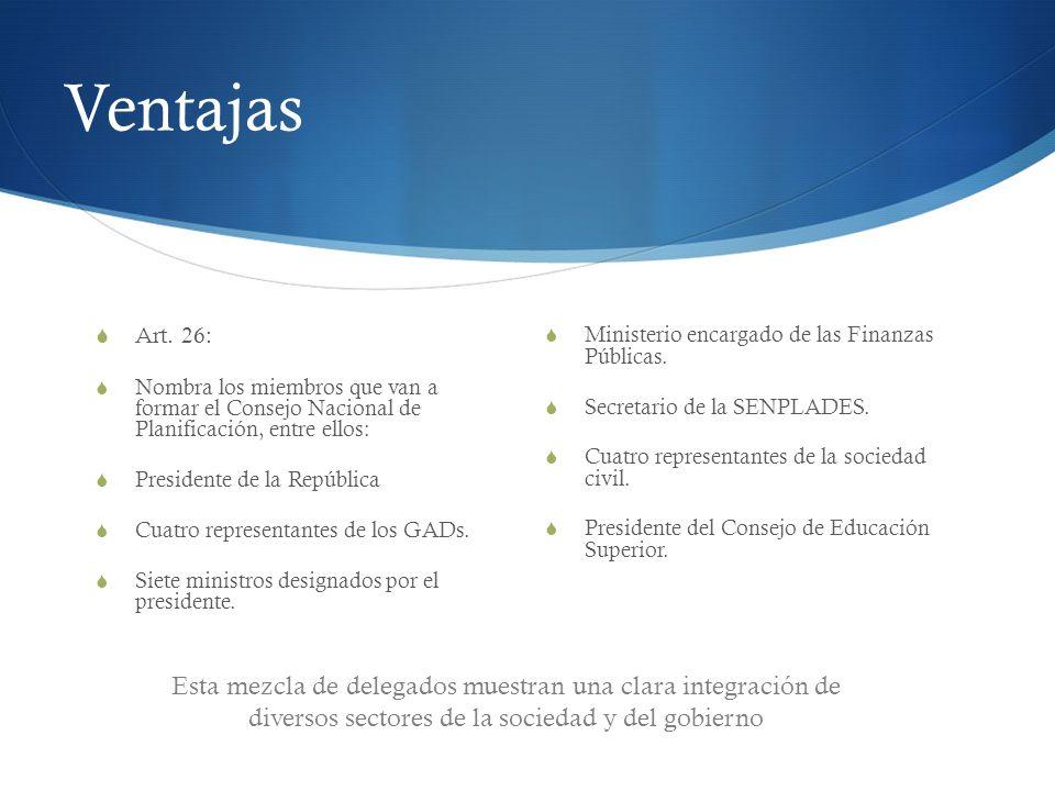 Ventajas Art. 26: Nombra los miembros que van a formar el Consejo Nacional de Planificación, entre ellos:
