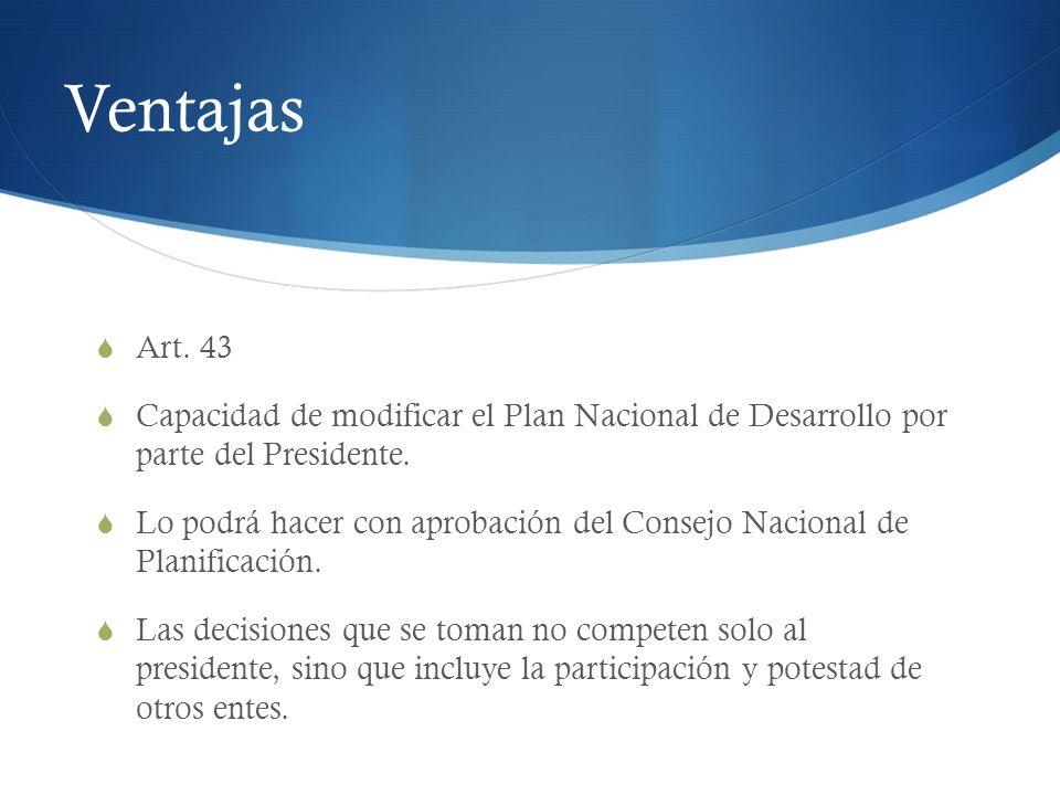 Ventajas Art. 43. Capacidad de modificar el Plan Nacional de Desarrollo por parte del Presidente.