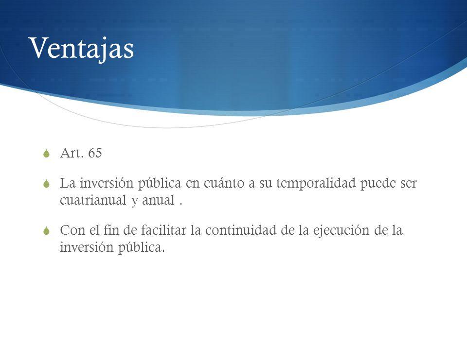Ventajas Art. 65. La inversión pública en cuánto a su temporalidad puede ser cuatrianual y anual .