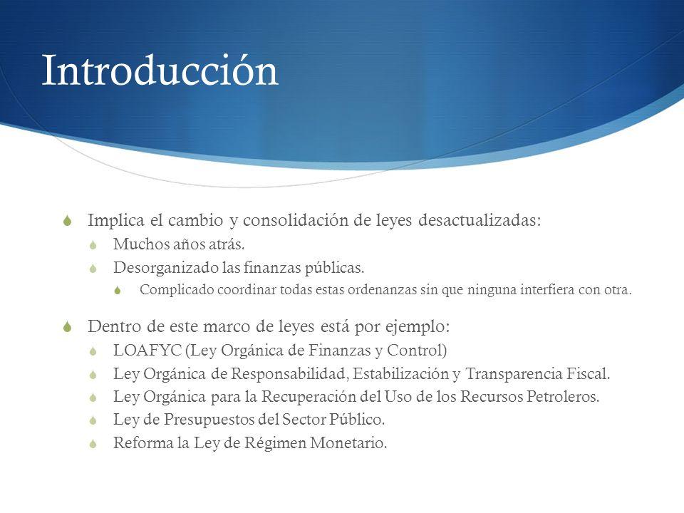 Introducción Implica el cambio y consolidación de leyes desactualizadas: Muchos años atrás. Desorganizado las finanzas públicas.