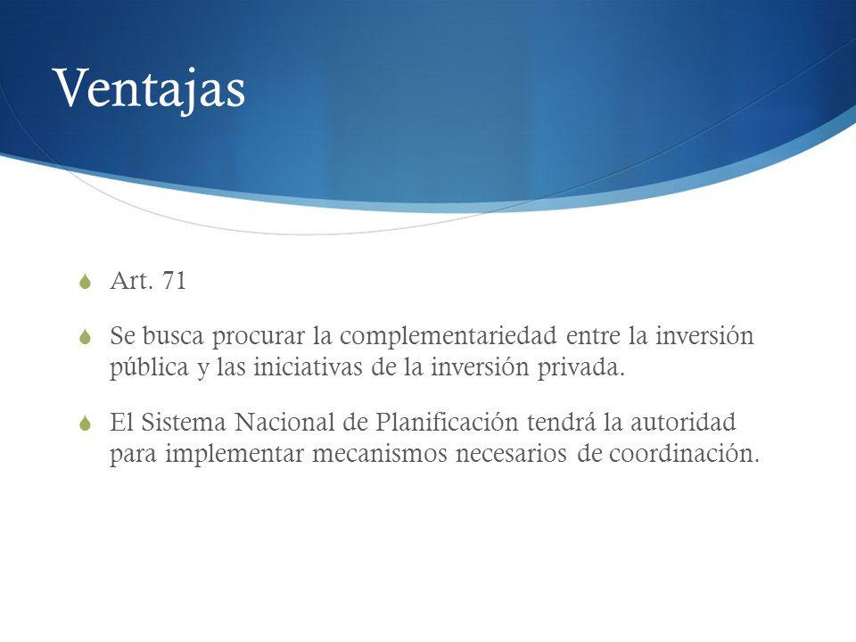 Ventajas Art. 71. Se busca procurar la complementariedad entre la inversión pública y las iniciativas de la inversión privada.