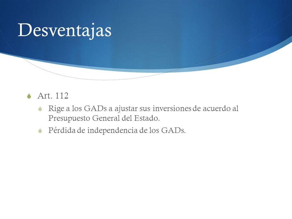 Desventajas Art. 112. Rige a los GADs a ajustar sus inversiones de acuerdo al Presupuesto General del Estado.