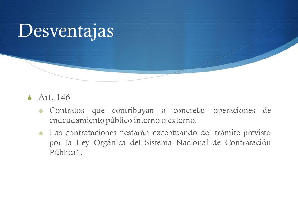 Desventajas Art. 146. Contratos que contribuyan a concretar operaciones de endeudamiento público interno o externo.