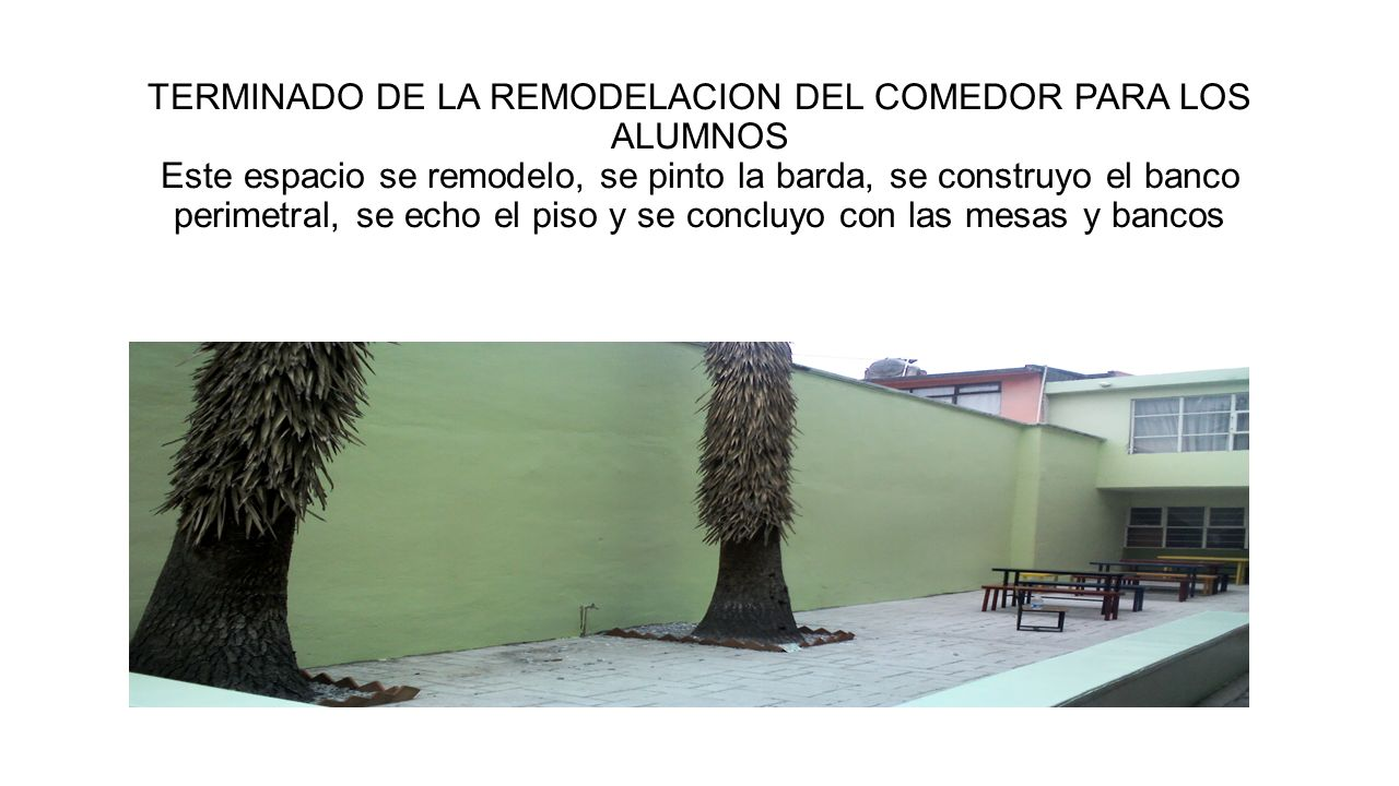 TERMINADO DE LA REMODELACION DEL COMEDOR PARA LOS ALUMNOS Este espacio se remodelo, se pinto la barda, se construyo el banco perimetral, se echo el piso y se concluyo con las mesas y bancos