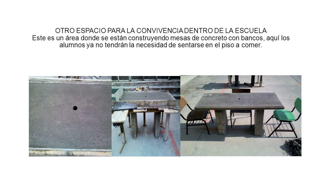 OTRO ESPACIO PARA LA CONVIVENCIA DENTRO DE LA ESCUELA Este es un área donde se están construyendo mesas de concreto con bancos, aquí los alumnos ya no tendrán la necesidad de sentarse en el piso a comer.