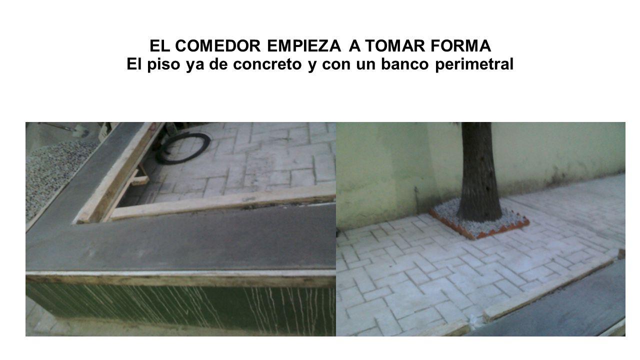 EL COMEDOR EMPIEZA A TOMAR FORMA El piso ya de concreto y con un banco perimetral