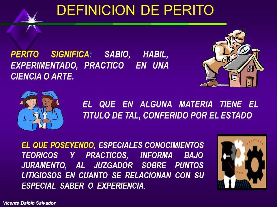 DEFINICION DE PERITO PERITO SIGNIFICA: SABIO, HABIL, EXPERIMENTADO, PRACTICO EN UNA CIENCIA O ARTE.