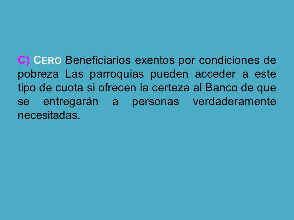 C) Cero Beneficiarios exentos por condiciones de pobreza Las parroquias pueden acceder a este tipo de cuota si ofrecen la certeza al Banco de que se entregarán a personas verdaderamente necesitadas.