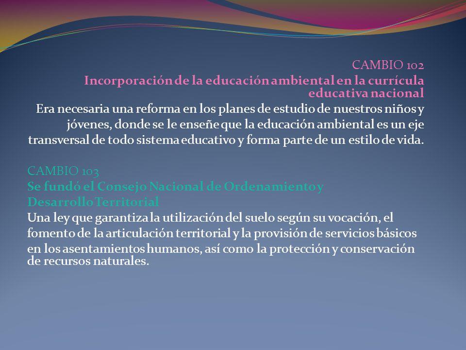 CAMBIO 102Incorporación de la educación ambiental en la currícula educativa nacional.