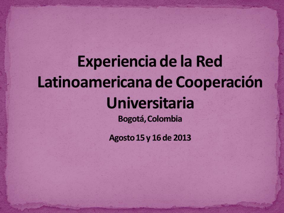 Experiencia de la Red Latinoamericana de Cooperación Universitaria Bogotá, Colombia Agosto 15 y 16 de 2013