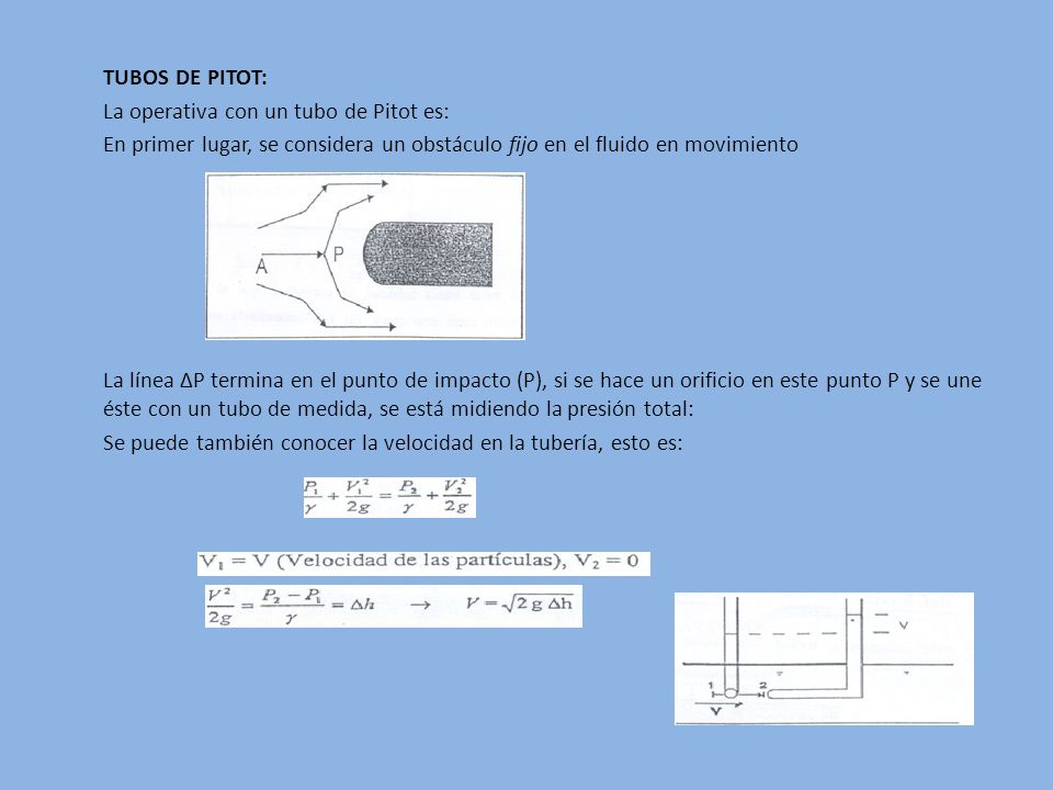 TUBOS DE PITOT: La operativa con un tubo de Pitot es: En primer lugar, se considera un obstáculo fijo en el fluido en movimiento La línea ∆P termina en el punto de impacto (P), si se hace un orificio en este punto P y se une éste con un tubo de medida, se está midiendo la presión total: Se puede también conocer la velocidad en la tubería, esto es: