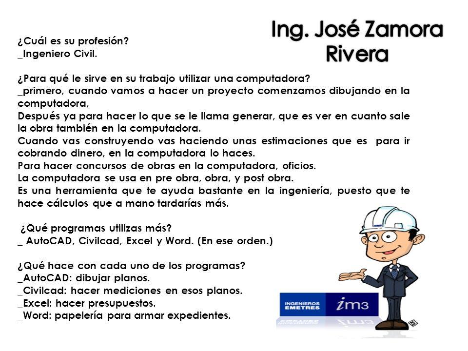 Ing. José Zamora Rivera ¿Cuál es su profesión _Ingeniero Civil.