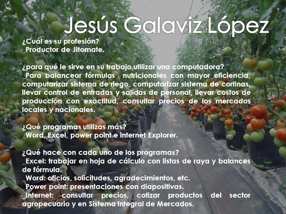 Jesús Galaviz López ¿Cuál es su profesión _Productor de Jitomate.
