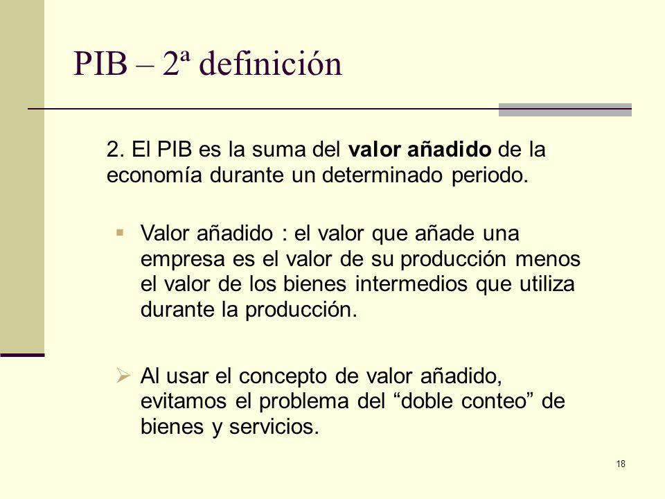 PIB – 2ª definición El PIB es la suma del valor añadido de la economía durante un determinado periodo.