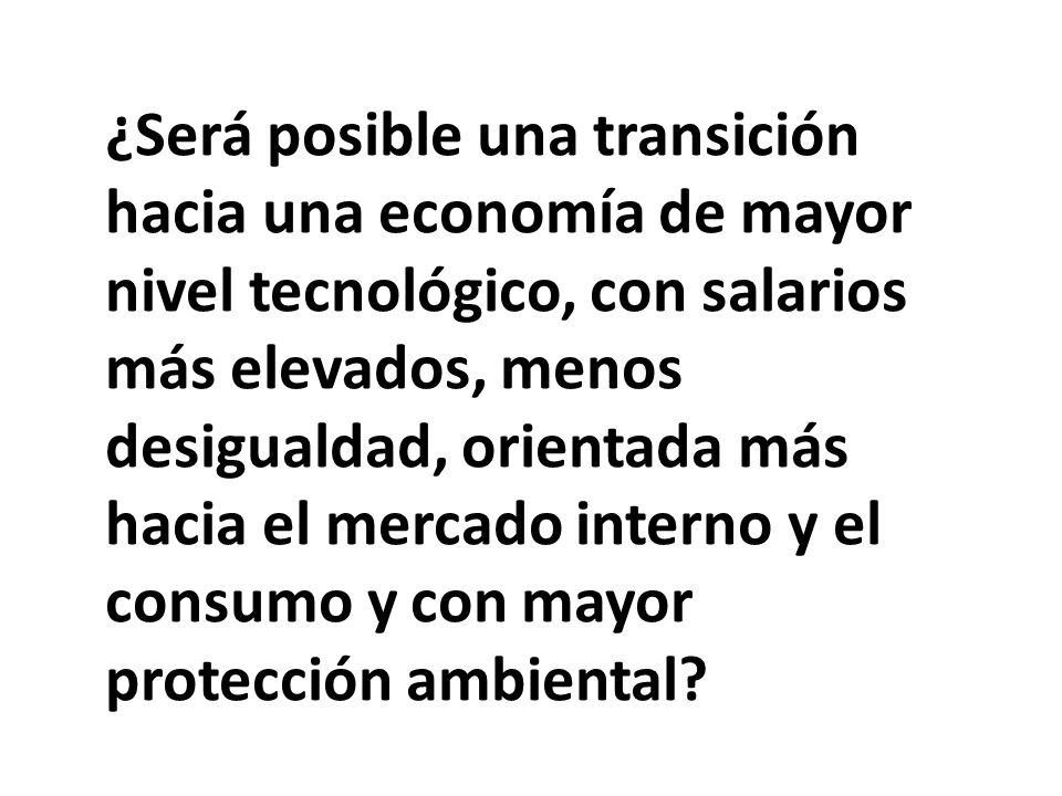 ¿Será posible una transición hacia una economía de mayor nivel tecnológico, con salarios más elevados, menos desigualdad, orientada más hacia el mercado interno y el consumo y con mayor protección ambiental