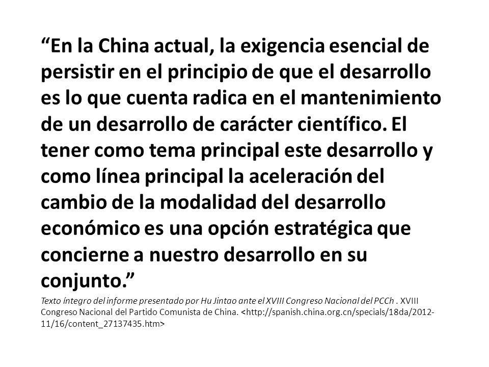 En la China actual, la exigencia esencial de persistir en el principio de que el desarrollo es lo que cuenta radica en el mantenimiento de un desarrollo de carácter científico. El tener como tema principal este desarrollo y como línea principal la aceleración del cambio de la modalidad del desarrollo económico es una opción estratégica que concierne a nuestro desarrollo en su conjunto.