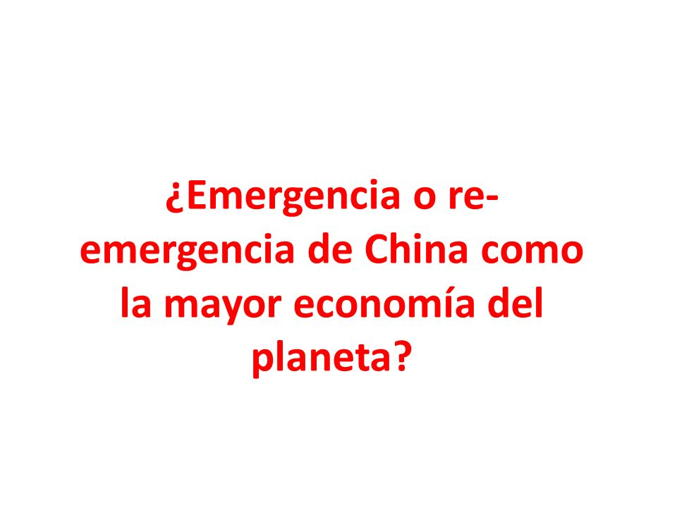 ¿Emergencia o re-emergencia de China como la mayor economía del planeta
