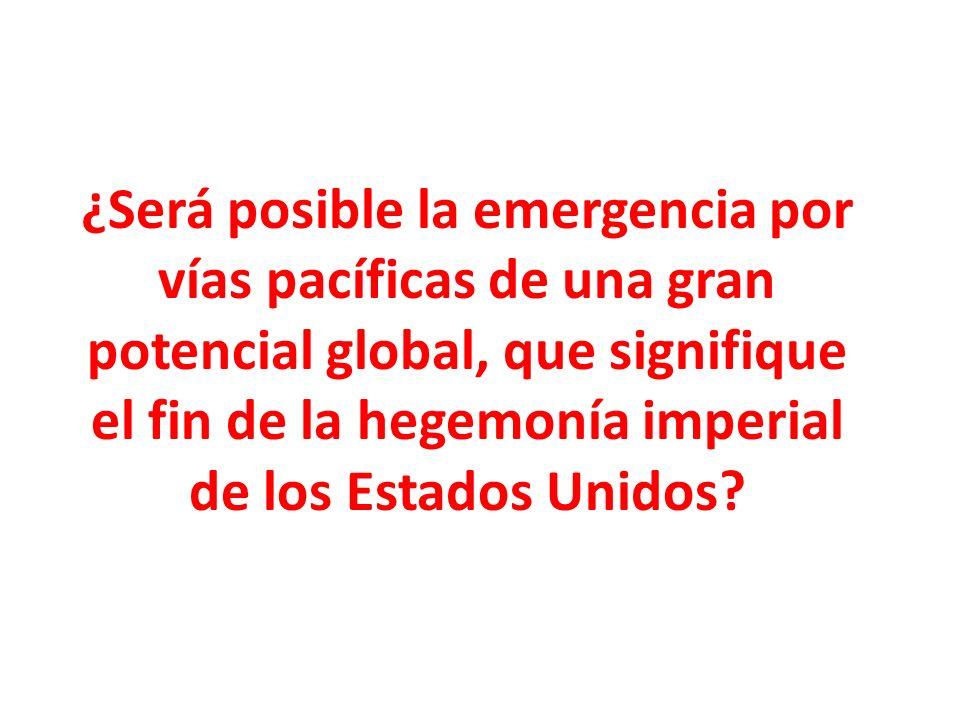 ¿Será posible la emergencia por vías pacíficas de una gran potencial global, que signifique el fin de la hegemonía imperial de los Estados Unidos