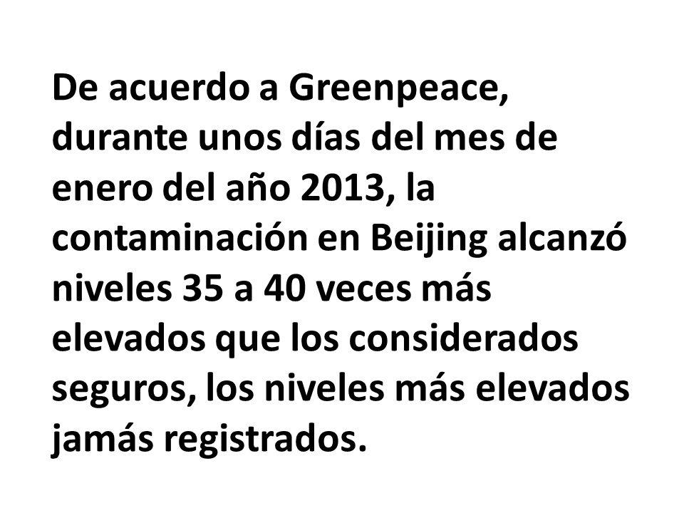 De acuerdo a Greenpeace, durante unos días del mes de enero del año 2013, la contaminación en Beijing alcanzó niveles 35 a 40 veces más elevados que los considerados seguros, los niveles más elevados jamás registrados.