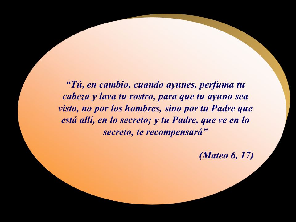 Tú, en cambio, cuando ayunes, perfuma tu cabeza y lava tu rostro, para que tu ayuno sea visto, no por los hombres, sino por tu Padre que está allí, en lo secreto; y tu Padre, que ve en lo secreto, te recompensará