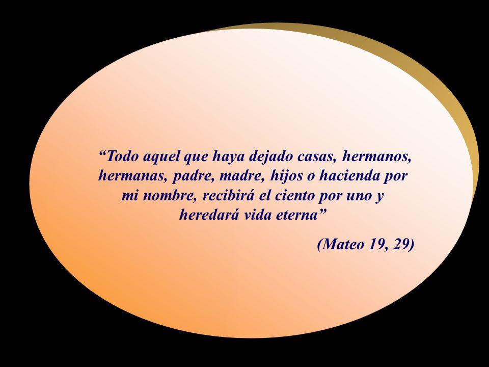 Todo aquel que haya dejado casas, hermanos, hermanas, padre, madre, hijos o hacienda por mi nombre, recibirá el ciento por uno y heredará vida eterna