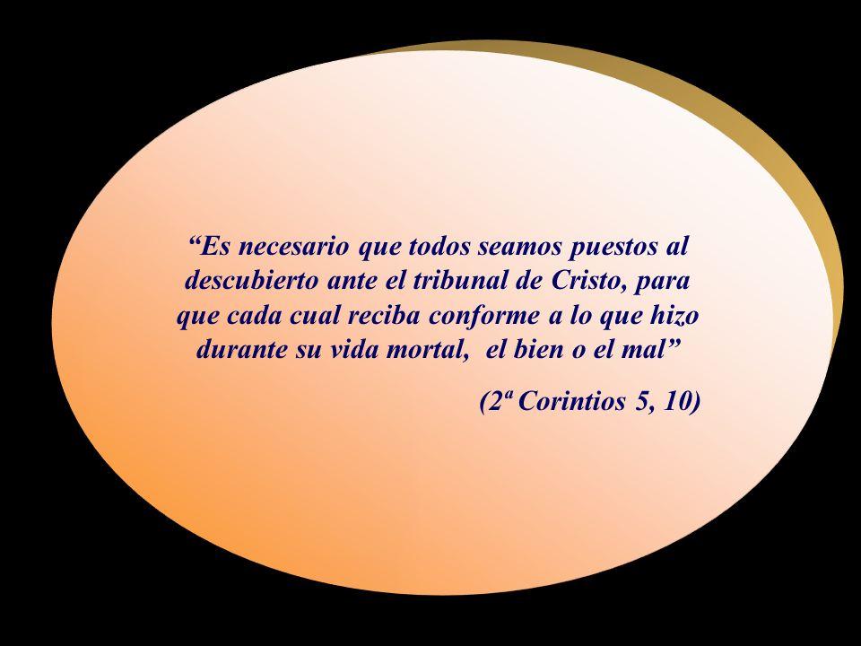 Es necesario que todos seamos puestos al descubierto ante el tribunal de Cristo, para que cada cual reciba conforme a lo que hizo durante su vida mortal, el bien o el mal