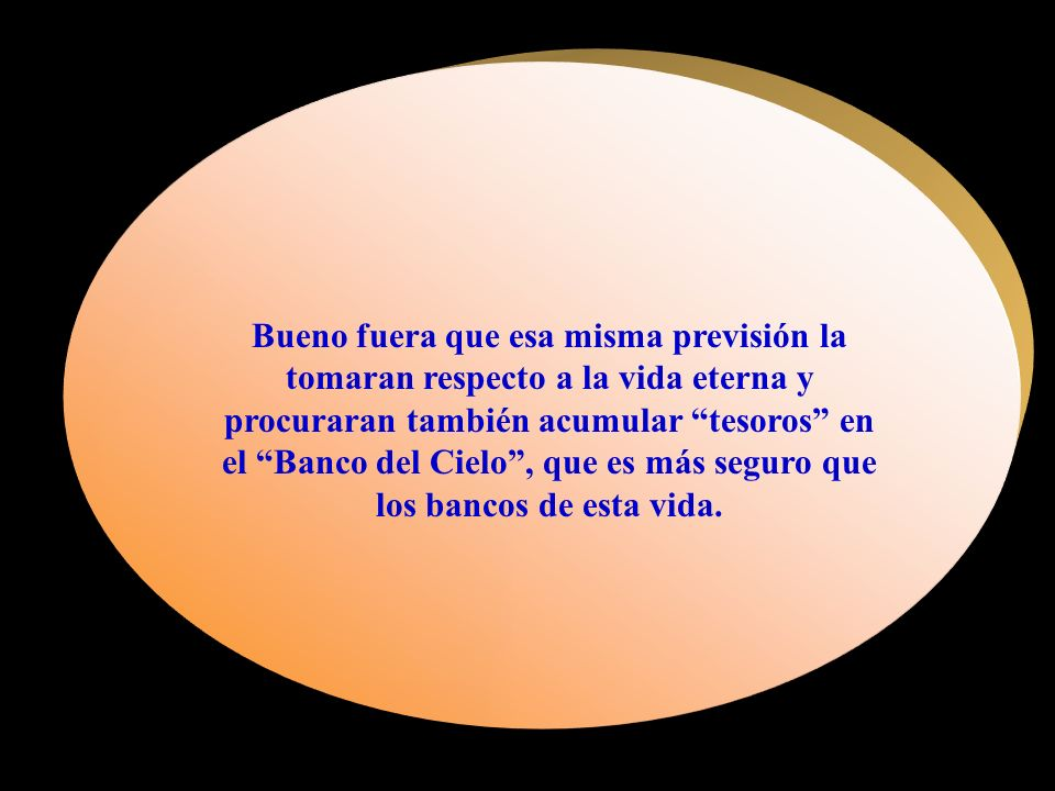 Bueno fuera que esa misma previsión la tomaran respecto a la vida eterna y procuraran también acumular tesoros en el Banco del Cielo , que es más seguro que los bancos de esta vida.