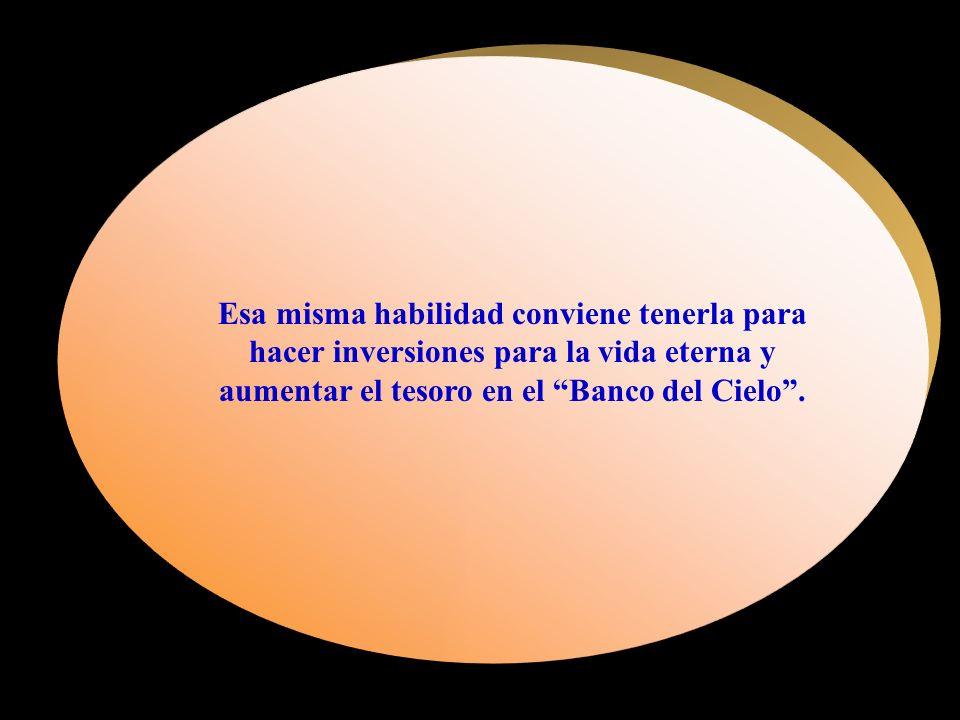 Esa misma habilidad conviene tenerla para hacer inversiones para la vida eterna y aumentar el tesoro en el Banco del Cielo .