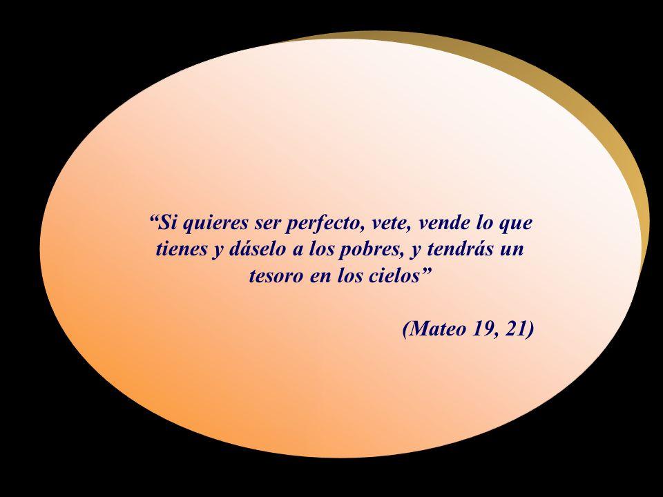 Si quieres ser perfecto, vete, vende lo que tienes y dáselo a los pobres, y tendrás un tesoro en los cielos