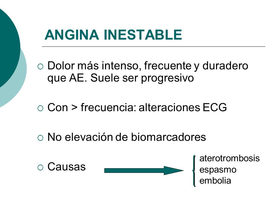ANGINA INESTABLE Dolor más intenso, frecuente y duradero que AE. Suele ser progresivo. Con > frecuencia: alteraciones ECG.
