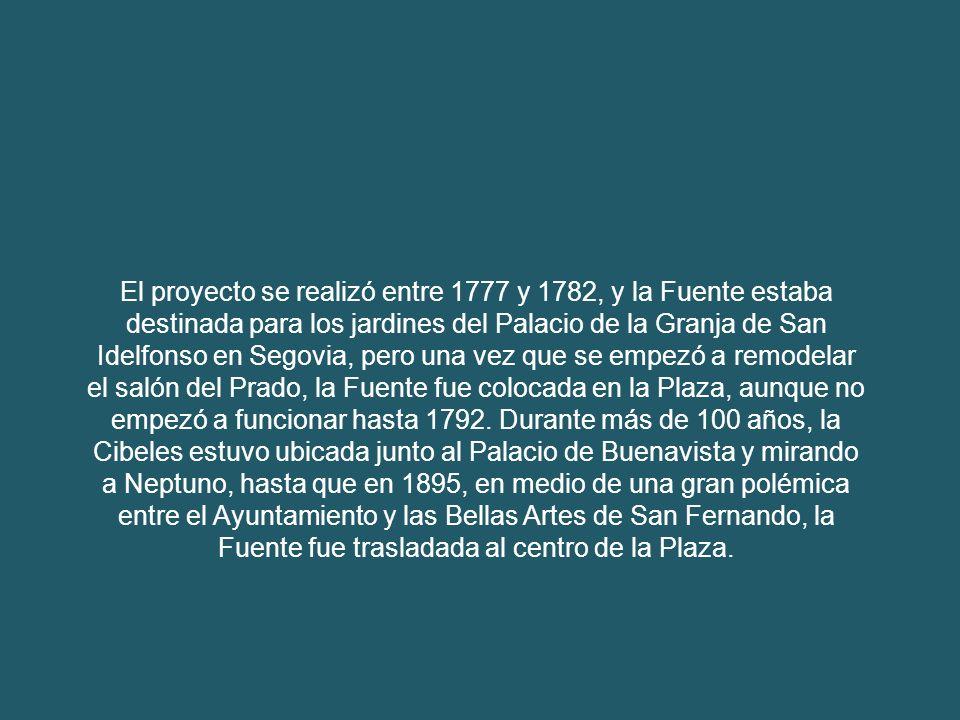 El proyecto se realizó entre 1777 y 1782, y la Fuente estaba destinada para los jardines del Palacio de la Granja de San Idelfonso en Segovia, pero una vez que se empezó a remodelar el salón del Prado, la Fuente fue colocada en la Plaza, aunque no empezó a funcionar hasta 1792.