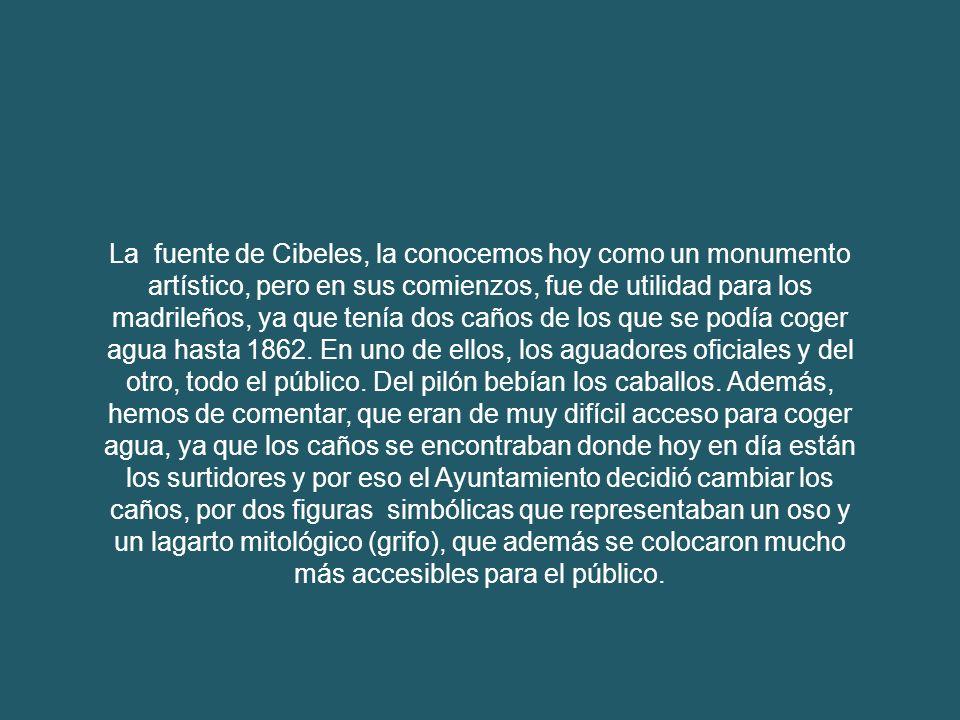 La fuente de Cibeles, la conocemos hoy como un monumento artístico, pero en sus comienzos, fue de utilidad para los madrileños, ya que tenía dos caños de los que se podía coger agua hasta 1862.