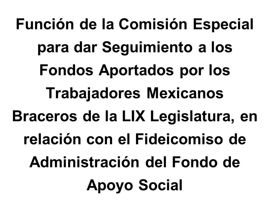 Función de la Comisión Especial para dar Seguimiento a los Fondos Aportados por los Trabajadores Mexicanos Braceros de la LIX Legislatura, en relación con el Fideicomiso de Administración del Fondo de Apoyo Social