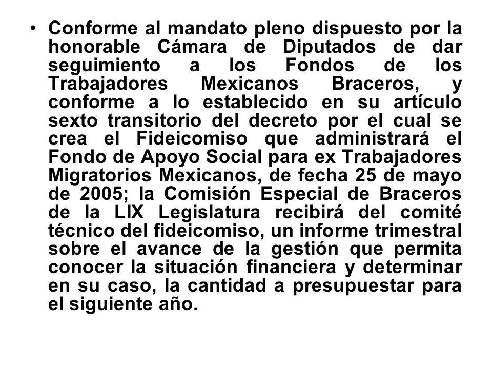 Conforme al mandato pleno dispuesto por la honorable Cámara de Diputados de dar seguimiento a los Fondos de los Trabajadores Mexicanos Braceros, y conforme a lo establecido en su artículo sexto transitorio del decreto por el cual se crea el Fideicomiso que administrará el Fondo de Apoyo Social para ex Trabajadores Migratorios Mexicanos, de fecha 25 de mayo de 2005; la Comisión Especial de Braceros de la LIX Legislatura recibirá del comité técnico del fideicomiso, un informe trimestral sobre el avance de la gestión que permita conocer la situación financiera y determinar en su caso, la cantidad a presupuestar para el siguiente año.
