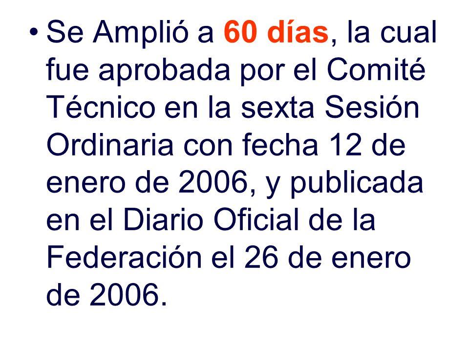 Se Amplió a 60 días, la cual fue aprobada por el Comité Técnico en la sexta Sesión Ordinaria con fecha 12 de enero de 2006, y publicada en el Diario Oficial de la Federación el 26 de enero de 2006.